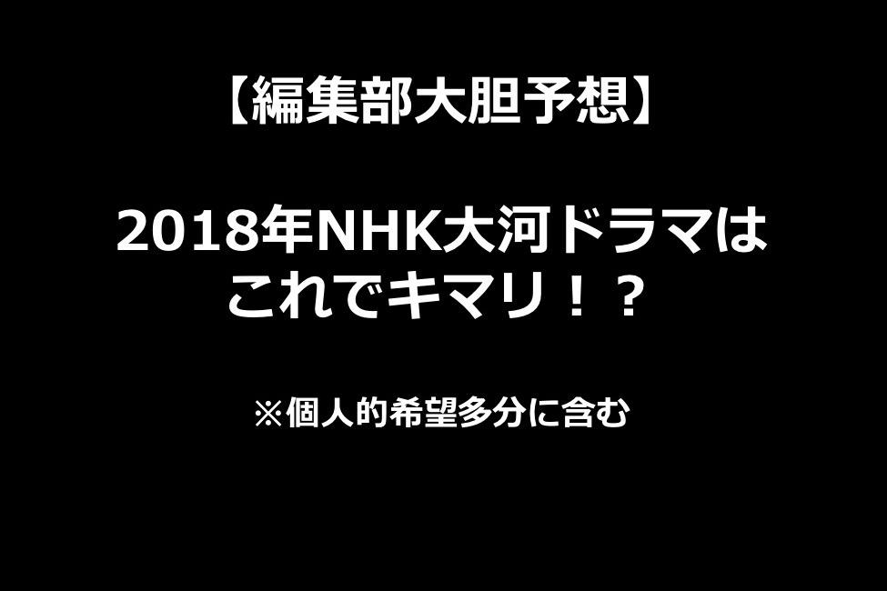 【 2018年NHK大河ドラマ予想 】幕末か、戦国か!?それとも?